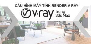 Cấu Hình Máy Tính Cài Render Vray 3DMax