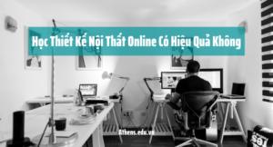 Học Thiết Kế Nội Thất Online Có Hiệu Quả Không